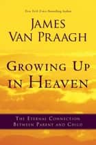 Growing Up in Heaven ebook by James Van Praagh