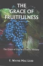 The Grace of Fruitfulness - The Grace of God in a Fruitful Ministry ebook by F. Wayne Mac Leod