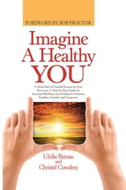 Imagine a Healthy You - A Book Full of Powerful Secrets for Your Recovery. A Step-by-Step Guide for Increased Wellness and Healing for Patients, Families, Friends, and Caregivers ebook by Ulrike Berzau and Christel Cowdrey