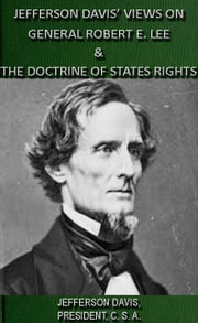 Jefferson Davis' Views On General Robert E. Lee & The Doctrine Of States Rights ebook by Jefferson Davis