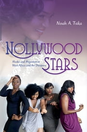 Nollywood Stars - Media and Migration in West Africa and the Diaspora ebook by Noah A. Tsika