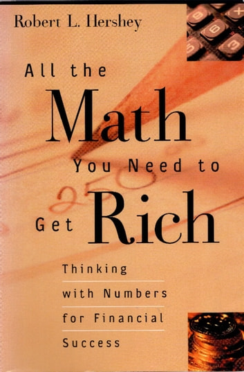 All the Math You Need to Get Rich - Thinking with Numbers for Financial Success ebook by Robert L. Hershey