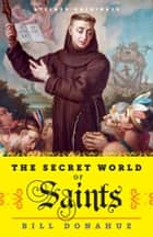 The Secret World of Saints: Inside the Catholic Church and the Mysterious Process of Anointing the Holy Dead ebook by Bill Donahue