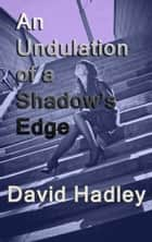 An Undulation of a Shadow's Edge ebook by David Hadley