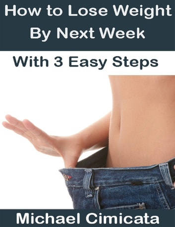 How to Lose Weight By Next Week With 3 Easy Steps ebook by Michael Cimicata