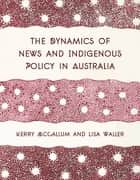 The Dynamics of News and Indigenous Policy in Australia ebook by Kerry McCallum, Lisa Waller
