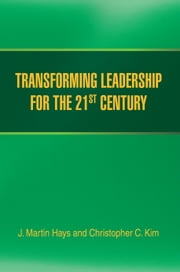 TRANSFORMING LEADERSHIP FOR THE 21ST CENTURY ebook by J. Martin Hays and Christopher C. Kim