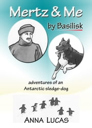Mertz & Me, by Basilisk. Adventures of an Antarctic sledge-dog ebook by Anna Lucas