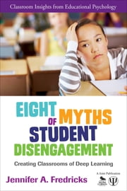 Eight Myths of Student Disengagement - Creating Classrooms of Deep Learning ebook by Dr. Jennifer Fredricks