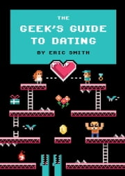 The Geek's Guide to Dating ebook by Eric Smith