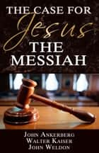 The Case for Jesus the Messiah ebook by John Ankerberg, Walter Kaiser, John G. Weldon