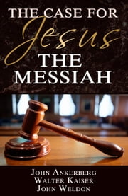 The Case for Jesus the Messiah ebook by John Ankerberg,Walter Kaiser,John G. Weldon