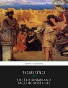 The Eleusinian and Bacchic Mysteries ebook by Thomas Taylor