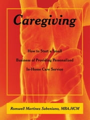 Caregiving: How to Start a Small Business of Providing Personalized In-Home Care Service ebook by Sabeniano, Mba Hcm Romwell Martinez