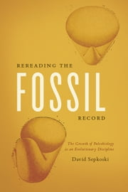 Rereading the Fossil Record - The Growth of Paleobiology as an Evolutionary Discipline ebook by David Sepkoski