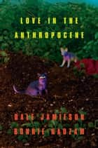Love In the Anthropocene ebook by Dale Jamieson, Bonnie Nadzam