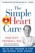 The Simple Heart Cure - The 90-Day Program to Stop and Reverse Heart Disease ebook by Chauncey Crandall