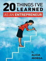 20 Things I've Learned as an Entrepreneur ebook by Alicia Morga