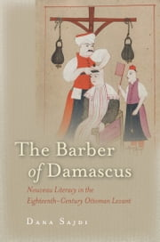 The Barber of Damascus - Nouveau Literacy in the Eighteenth-Century Ottoman Levant ebook by Dana Sajdi