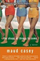The Shape of Things to Come ebook by Maud Casey