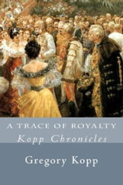 A Trace of Royalty - Kopp Chronicles, #2 ebook by Gregory Kopp