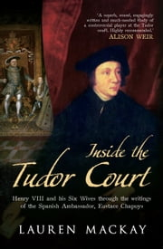 Inside the Tudor Court - Henry VIII and his Six Wives through the writings of the Spanish Ambassador Eustace Chapuys ebook by Lauren Mackay