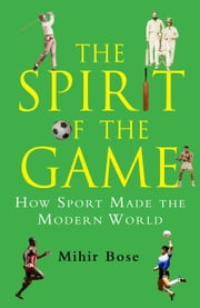 The Spirit of the Game - How Sport Made the Modern World ebook by Mihir Bose