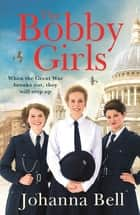 The Bobby Girls - Book One in a gritty, uplifting new WW1 series about Britain's first ever female police officers ebook by Johanna Bell