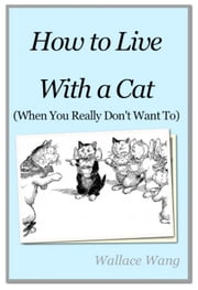 How to Live with a Cat - (When You Really Don't Want To) ebook by Wallace Wang