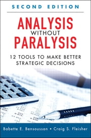 Analysis Without Paralysis - 12 Tools to Make Better Strategic Decisions ebook by Babette E. Bensoussan,Craig S. Fleisher