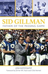 Sid Gillman - Father of the Passing Game ebook by Josh Katzowitz