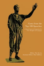 Gems from the Top 100 Speeches - A Handy Source of Inspiration for Your Thoughts and Language ebook by Xin-An Lu Rita Sullivan