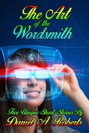 The Art of the Wordsmith - Five Unique Short Stories By Daniel A. Roberts ebook by Daniel A. Roberts