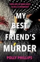 My Best Friend's Murder - The new addictive and twisty psychological thriller that will hold you in a 'vice-like grip' (Sophie Hannah) ebook by Polly Phillips