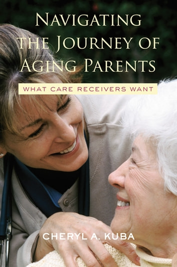 Navigating the Journey of Aging Parents - What Care Receivers Want ebook by Cheryl A. Kuba
