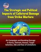 The Strategic and Political Impacts of Collateral Damage from Strike Warfare: Air Campaigns and Bombing Damage in Korea, Vietnam, Kosovo, Target Selection, Ebb and Flow of Limitations ebook by Progressive Management