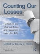 Counting Our Losses - Reflecting on Change, Loss, and Transition in Everyday Life ebook by Darcy L. Harris