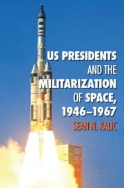 US Presidents and the Militarization of Space, 1946-1967 ebook by Sean N. Kalic
