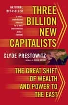 Three Billion New Capitalists - The Great Shift of Wealth and Power to the East ebook by Clyde V. Prestowitz