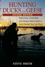 Hunting Ducks and Geese - 2nd Edition, Hard Facts, Good Bets, and Serious Advice from a Duck Hunter You Can Trust ebook by Steve Smith