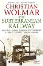 The Subterranean Railway - How the London Underground was Built and How it Changed the City Forever ebook by Christian Wolmar