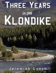 Three Years in the Klondike ebook by Jeremiah Lynch