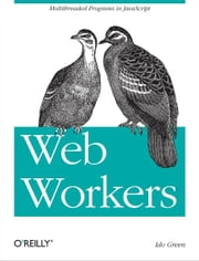 Web Workers - Multithreaded Programs in JavaScript ebook by Ido Green