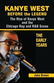Kanye West Before the Legend - The Rise of Kanye West and the Chicago Rap & R&B Scene - The Early Years ebook by Jake Brown