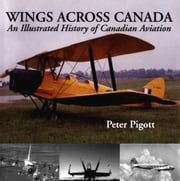 Wings Across Canada - An Illustrated History of Canadian Aviation ebook by Peter Pigott