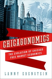 Chicagonomics - The Evolution of Chicago Free Market Economics ebook by Lanny Ebenstein