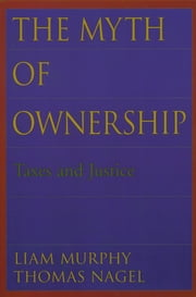 The Myth of Ownership - Taxes and Justice ebook by Liam Murphy,Thomas Nagel
