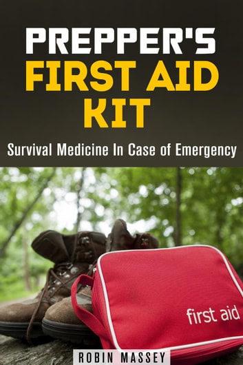 Prepper's First Aid Kit: Survival Medicine In Case of Emergency - SHTF & Off the Grid ebook by Robin Massey