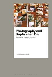 Photography and September 11th - Spectacle, Memory, Trauma ebook by Dr Jennifer Good