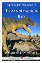 14 Fun Facts About Tyrannosaurus Rex: A 15-Minute Book ebook by Caitlind L. Alexander
